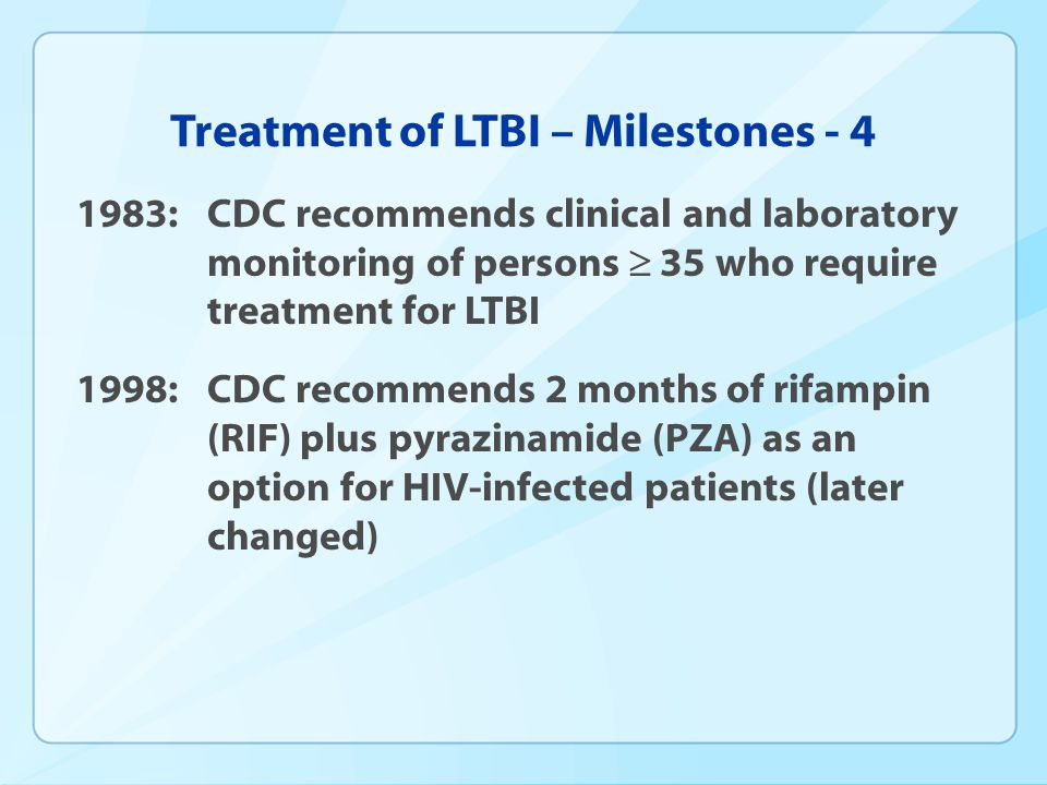 Treatment of LTBI – Milestones - 4 1983:CDC recommends clinical and laboratory monitoring of persons 35 who require treatment for LTBI 1998: CDC recom