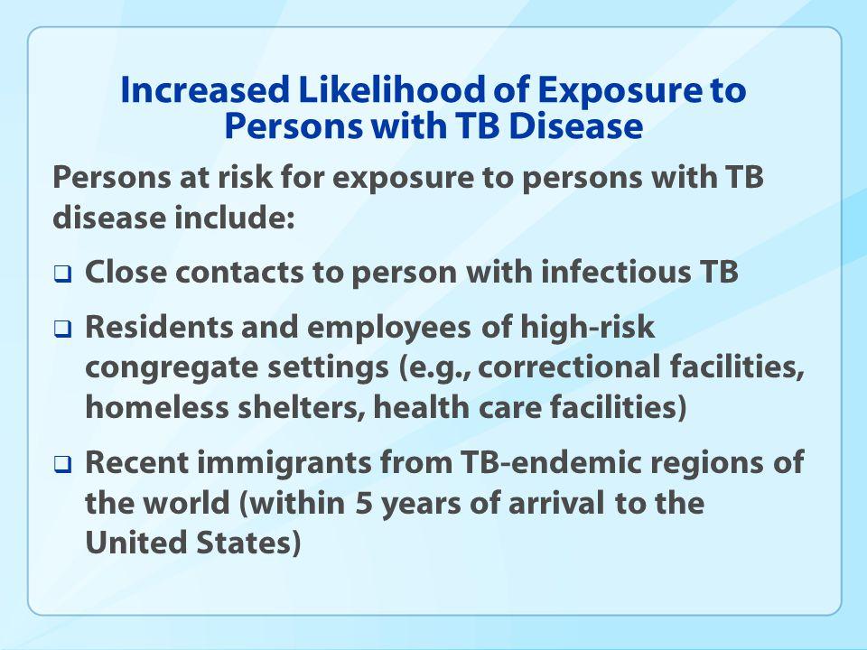 Increased Likelihood of Exposure to Persons with TB Disease Persons at risk for exposure to persons with TB disease include: Close contacts to person