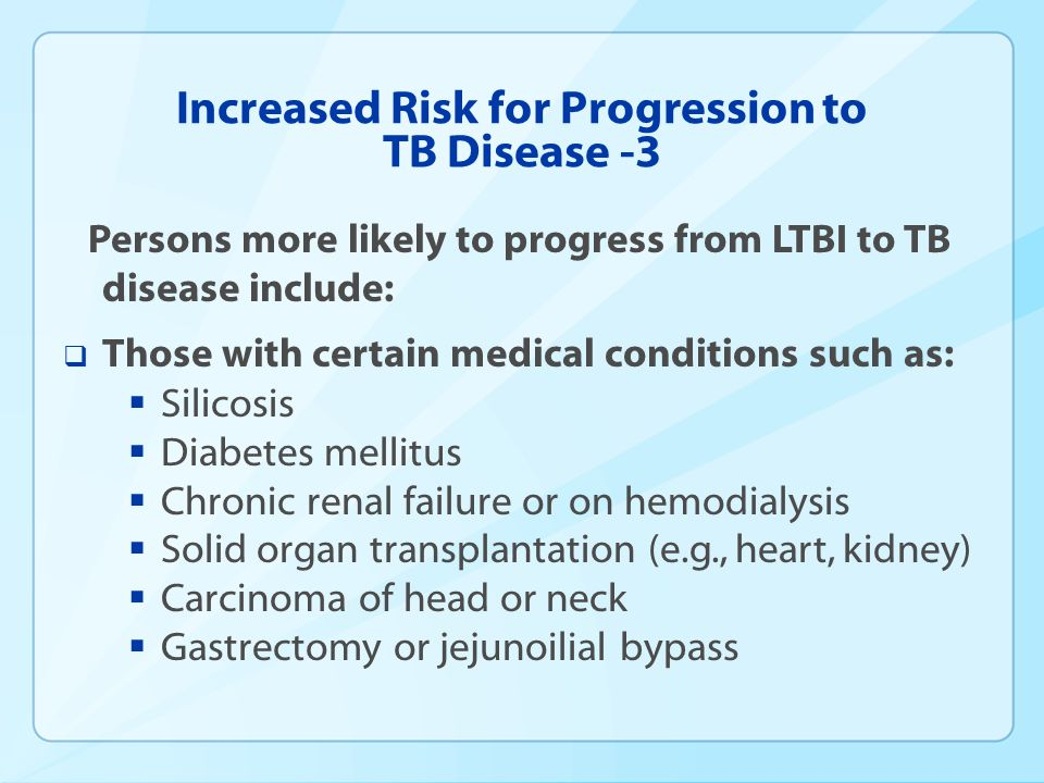 Increased Risk for Progression to TB Disease -3 Persons more likely to progress from LTBI to TB disease include: Those with certain medical conditions