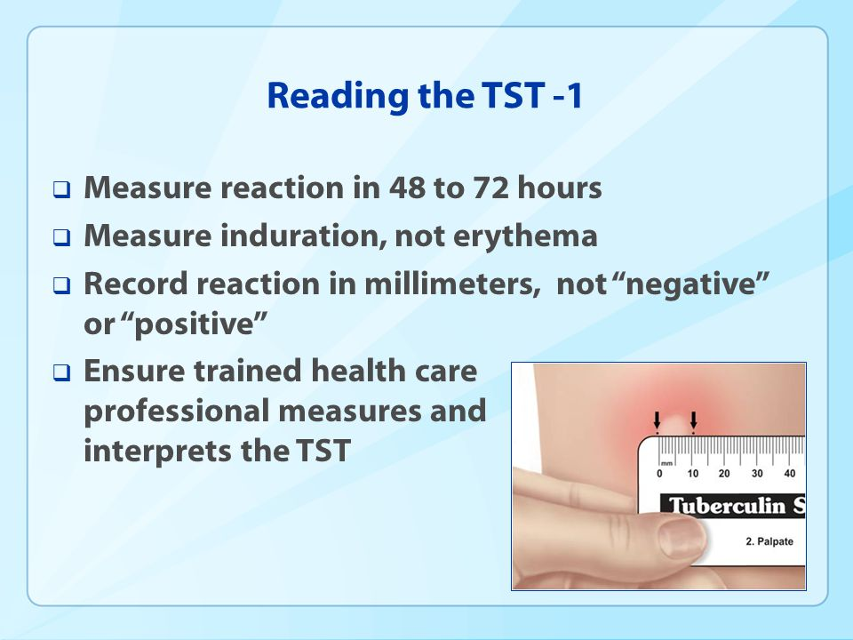 Reading the TST -1 Measure reaction in 48 to 72 hours Measure induration, not erythema Record reaction in millimeters, not negative or positive Ensure