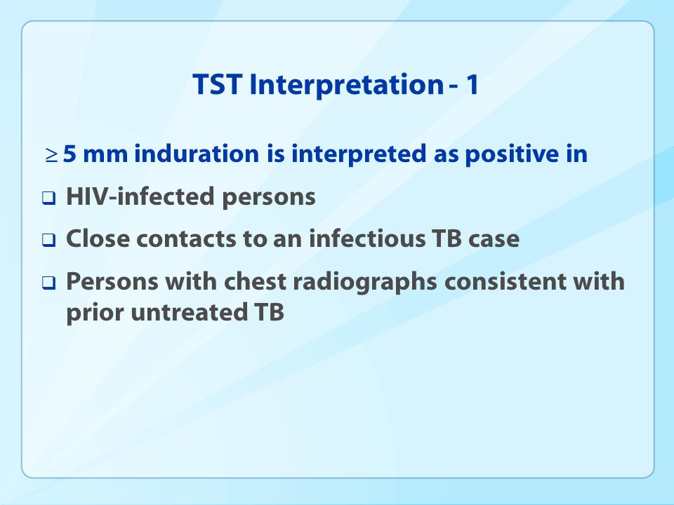 TST Interpretation - 1 5 mm induration is interpreted as positive in HIV-infected persons Close contacts to an infectious TB case Persons with chest r