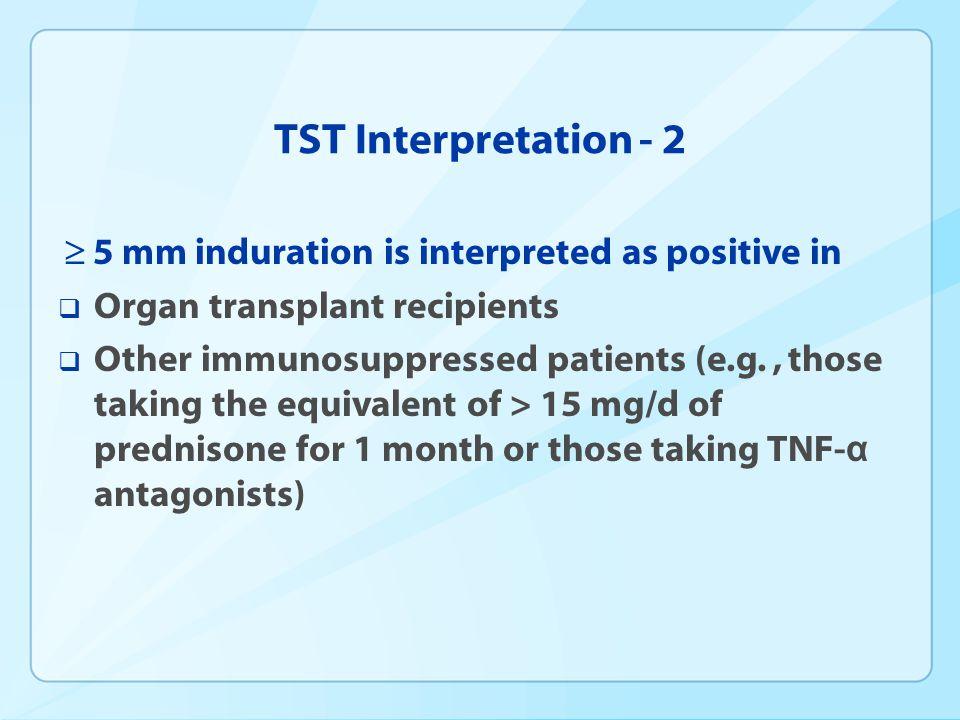 TST Interpretation - 2 5 mm induration is interpreted as positive in Organ transplant recipients Other immunosuppressed patients (e.g., those taking t