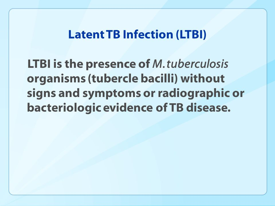 Latent TB Infection (LTBI) LTBI is the presence of M. tuberculosis organisms (tubercle bacilli) without signs and symptoms or radiographic or bacterio