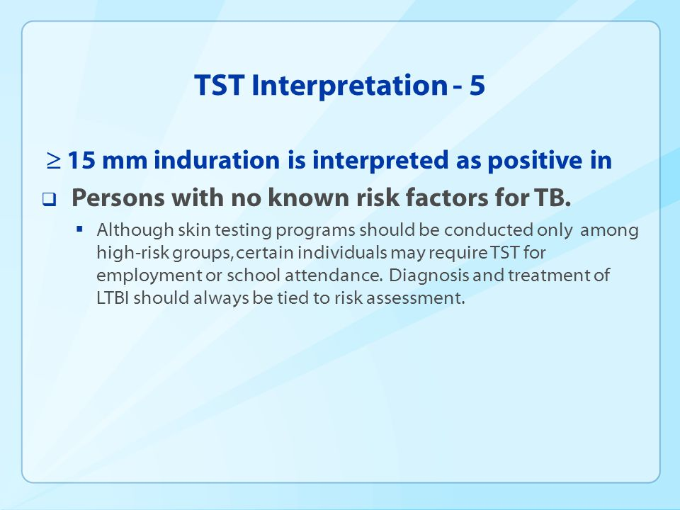 TST Interpretation - 5 15 mm induration is interpreted as positive in Persons with no known risk factors for TB. Although skin testing programs should