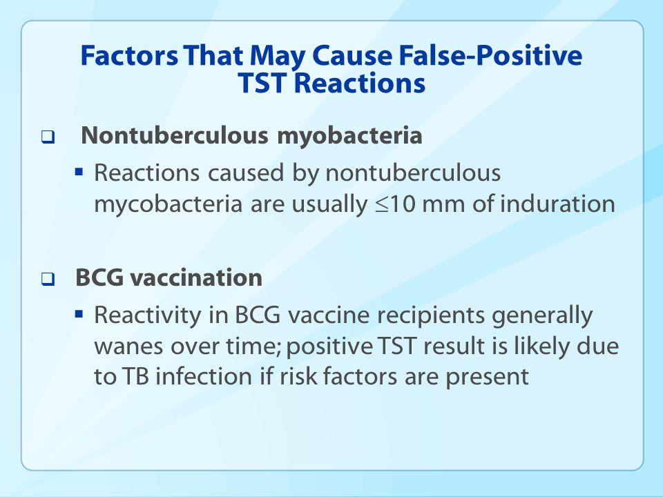 Factors That May Cause False-Positive TST Reactions Nontuberculous myobacteria Reactions caused by nontuberculous mycobacteria are usually 10 mm of in