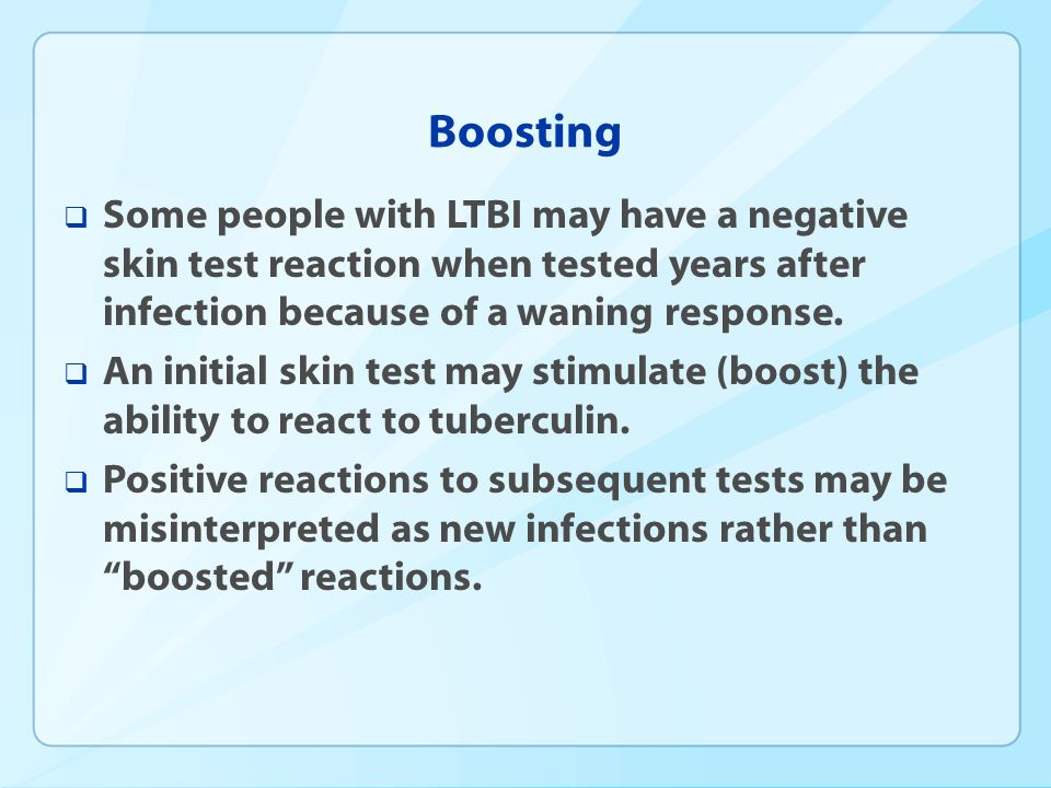 Boosting Some people with LTBI may have a negative skin test reaction when tested years after infection because of a waning response. An initial skin