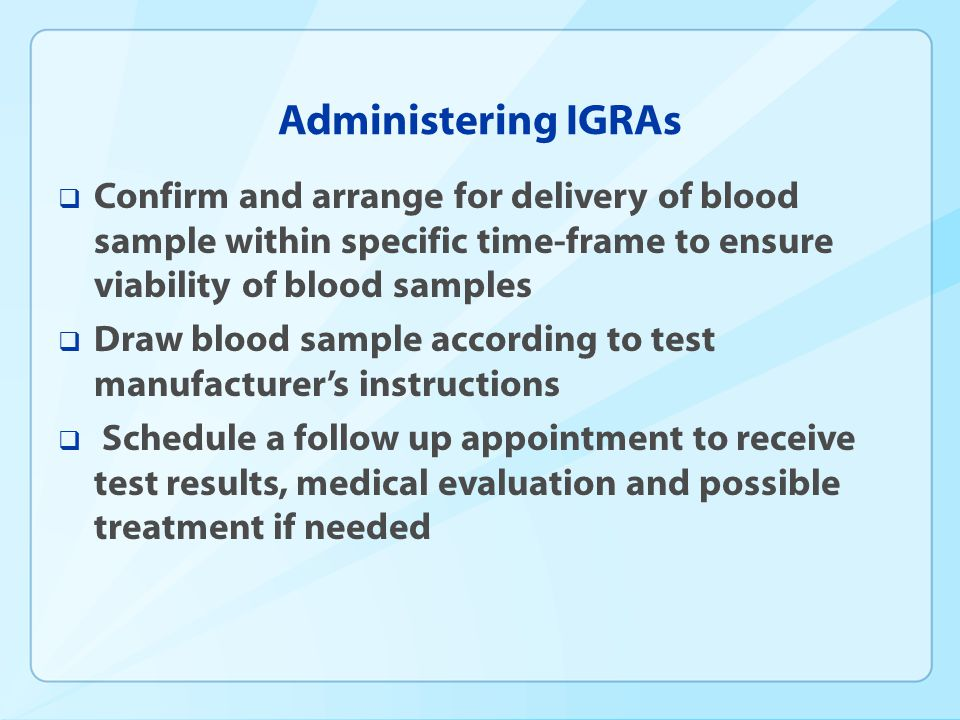 Administering IGRAs Confirm and arrange for delivery of blood sample within specific time-frame to ensure viability of blood samples Draw blood sample