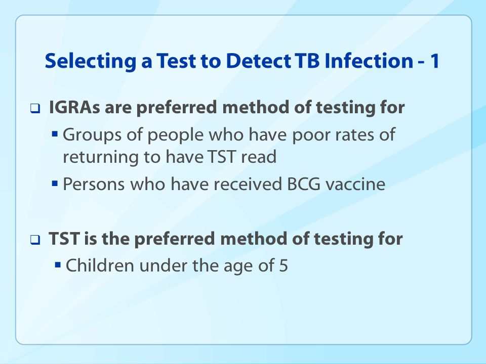 Selecting a Test to Detect TB Infection - 1 IGRAs are preferred method of testing for Groups of people who have poor rates of returning to have TST re