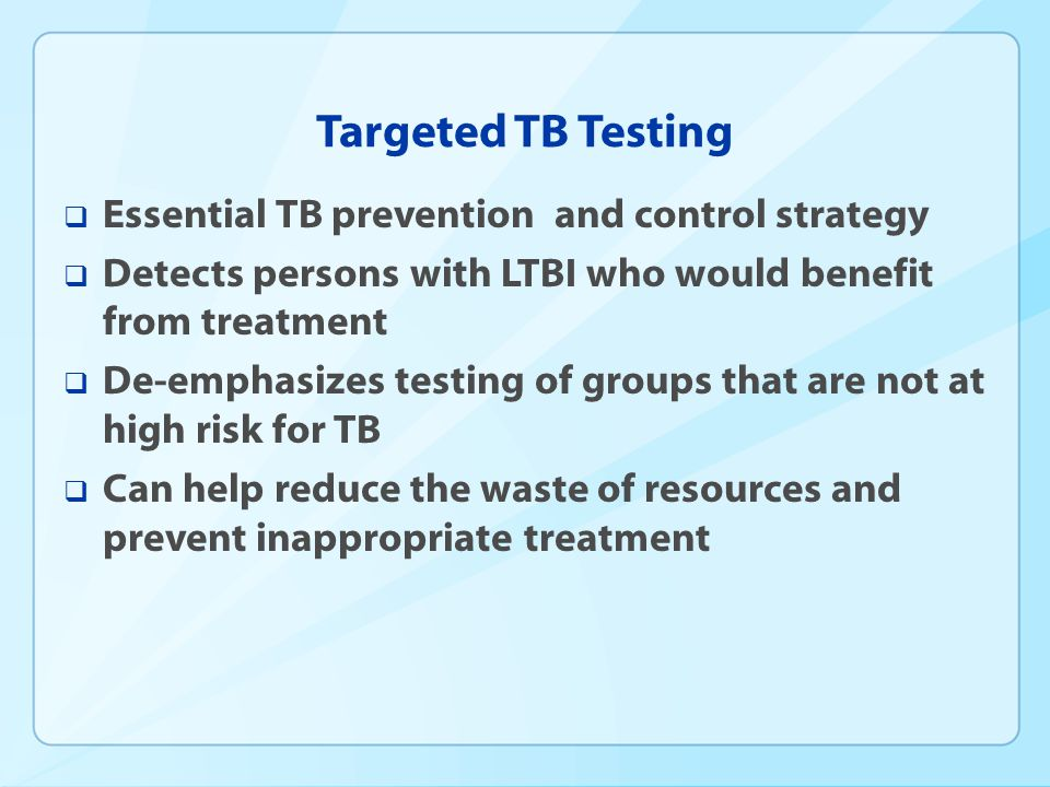 Targeted TB Testing Essential TB prevention and control strategy Detects persons with LTBI who would benefit from treatment De-emphasizes testing of g