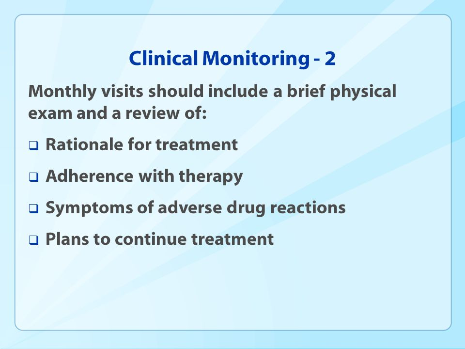 Clinical Monitoring - 2 Monthly visits should include a brief physical exam and a review of: Rationale for treatment Adherence with therapy Symptoms o