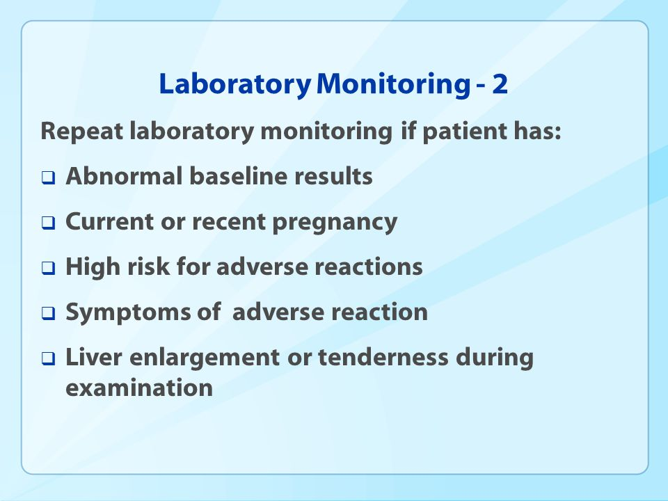 Laboratory Monitoring - 2 Repeat laboratory monitoring if patient has: Abnormal baseline results Current or recent pregnancy High risk for adverse rea
