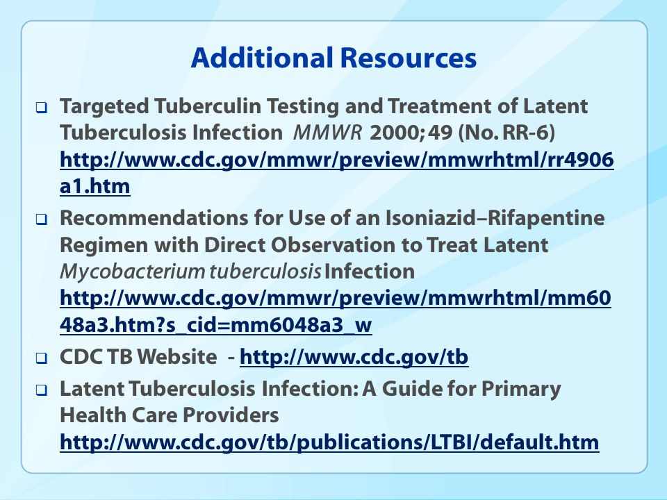 Additional Resources Targeted Tuberculin Testing and Treatment of Latent Tuberculosis Infection MMWR 2000; 49 (No. RR-6) http://www.cdc.gov/mmwr/previ