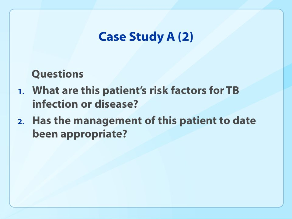 Case Study A (2) Questions 1. What are this patients risk factors for TB infection or disease? 2. Has the management of this patient to date been appr