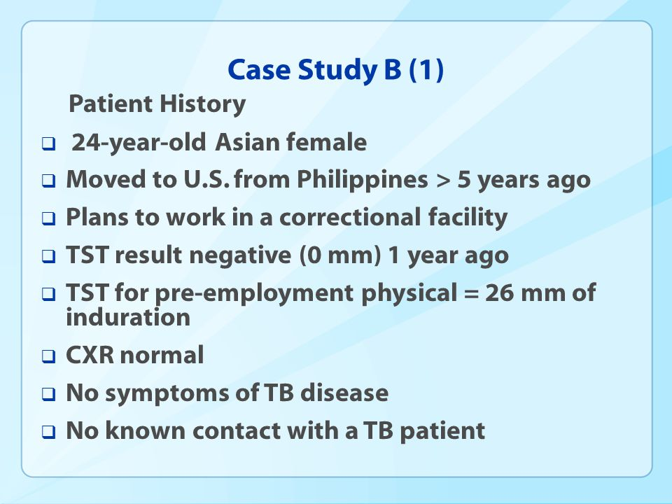 Case Study B (1) Patient History 24-year-old Asian female Moved to U.S. from Philippines > 5 years ago Plans to work in a correctional facility TST re