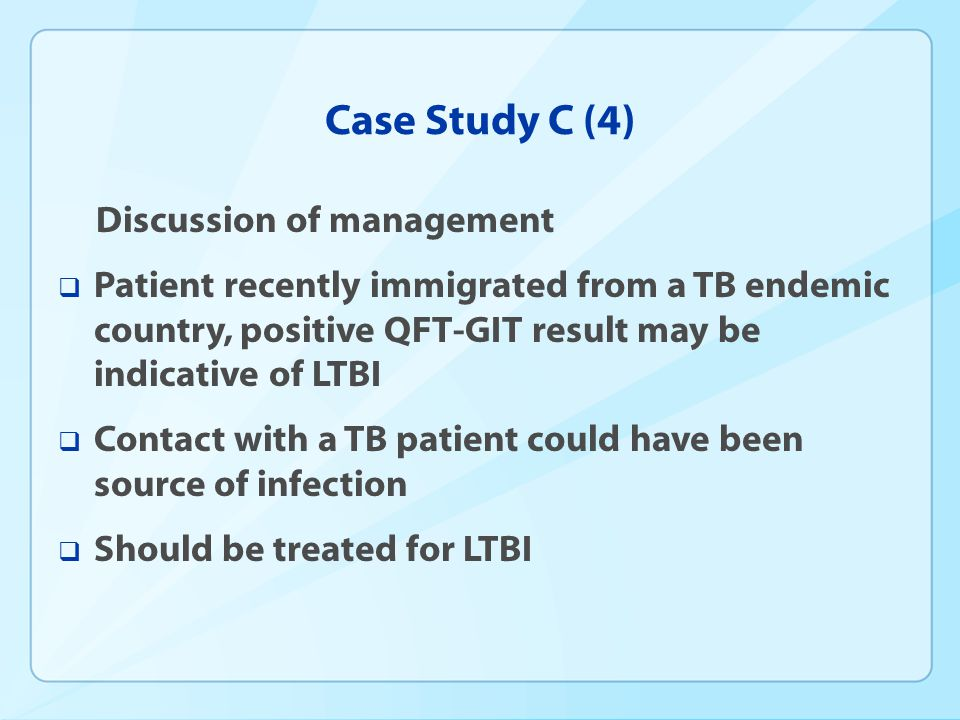 Case Study C (4) Discussion of management Patient recently immigrated from a TB endemic country, positive QFT-GIT result may be indicative of LTBI Con