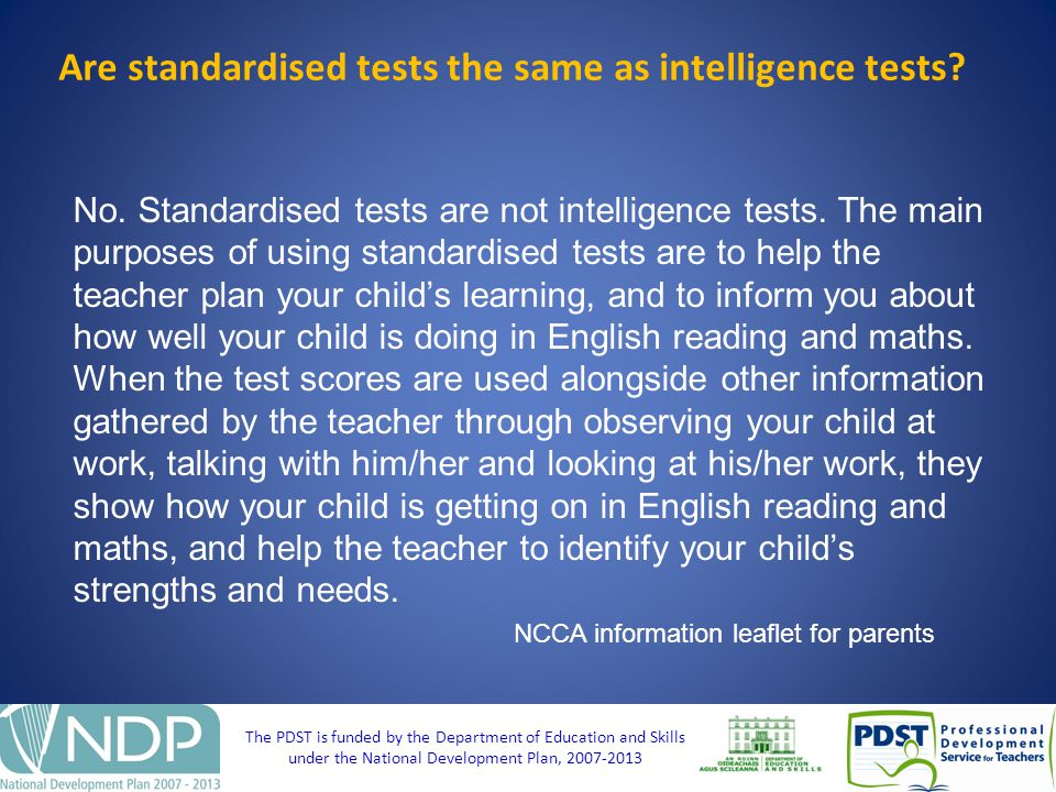 The PDST is funded by the Department of Education and Skills under the National Development Plan, Are standardised tests the same as intelligence tests.