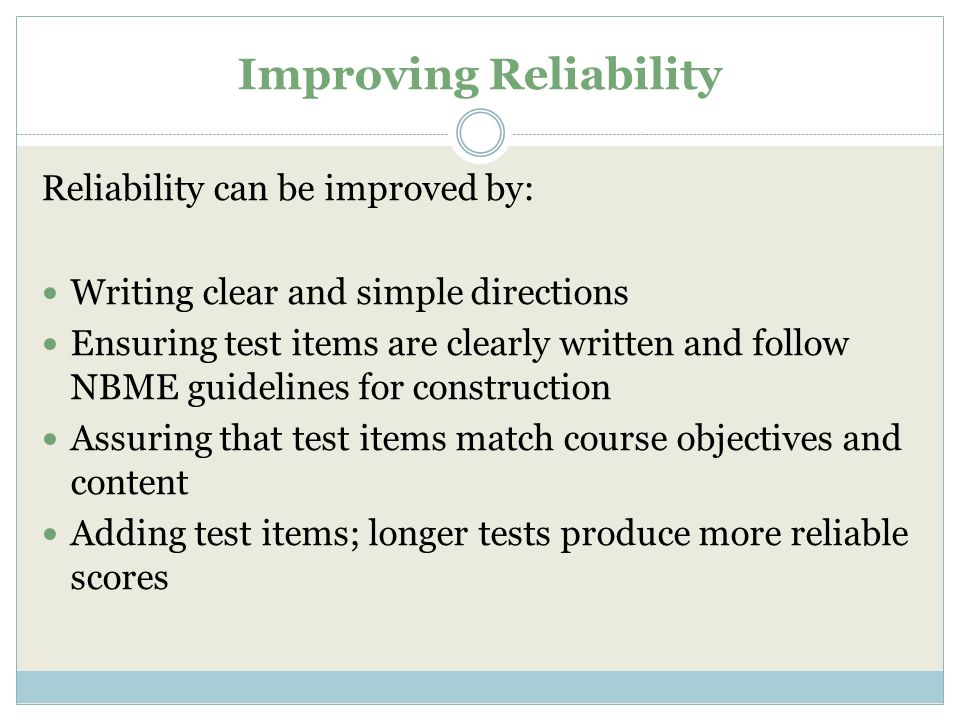 Improving Reliability Reliability can be improved by: Writing clear and simple directions Ensuring test items are clearly written and follow NBME guidelines for construction Assuring that test items match course objectives and content Adding test items; longer tests produce more reliable scores