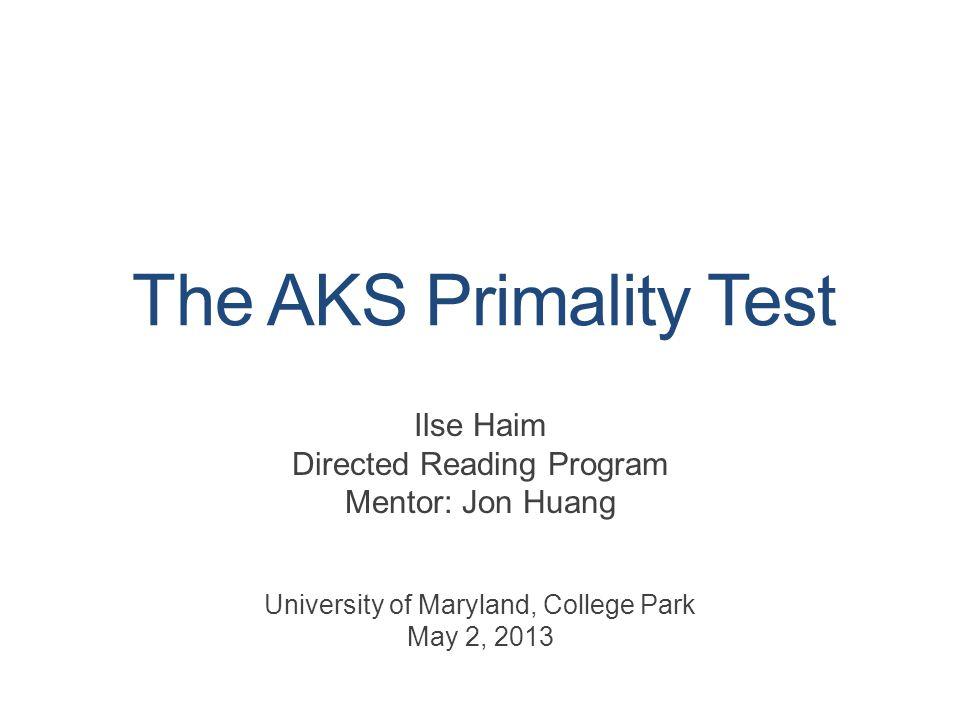 The AKS Primality Test Ilse Haim Directed Reading Program Mentor: Jon Huang University of Maryland, College Park May 2, 2013