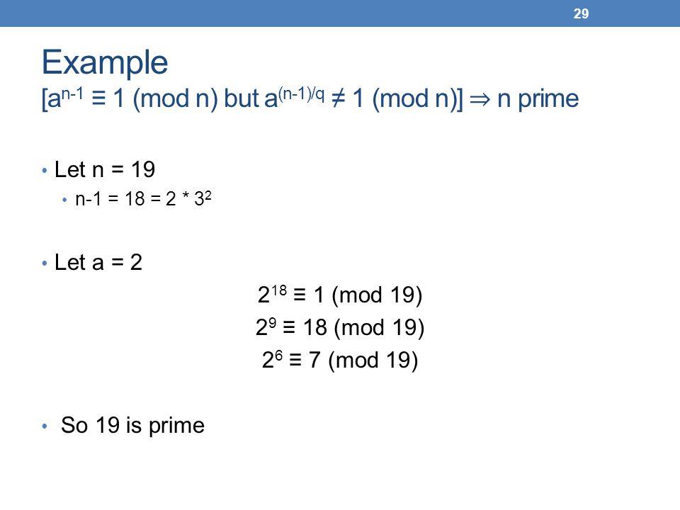 Example [a n-1 1 (mod n) but a (n-1)/q 1 (mod n)] n prime Let n = 19 n-1 = 18 = 2 * 3 2 Let a = 2 2 18 1 (mod 19) 2 9 18 (mod 19) 2 6 7 (mod 19) So 19
