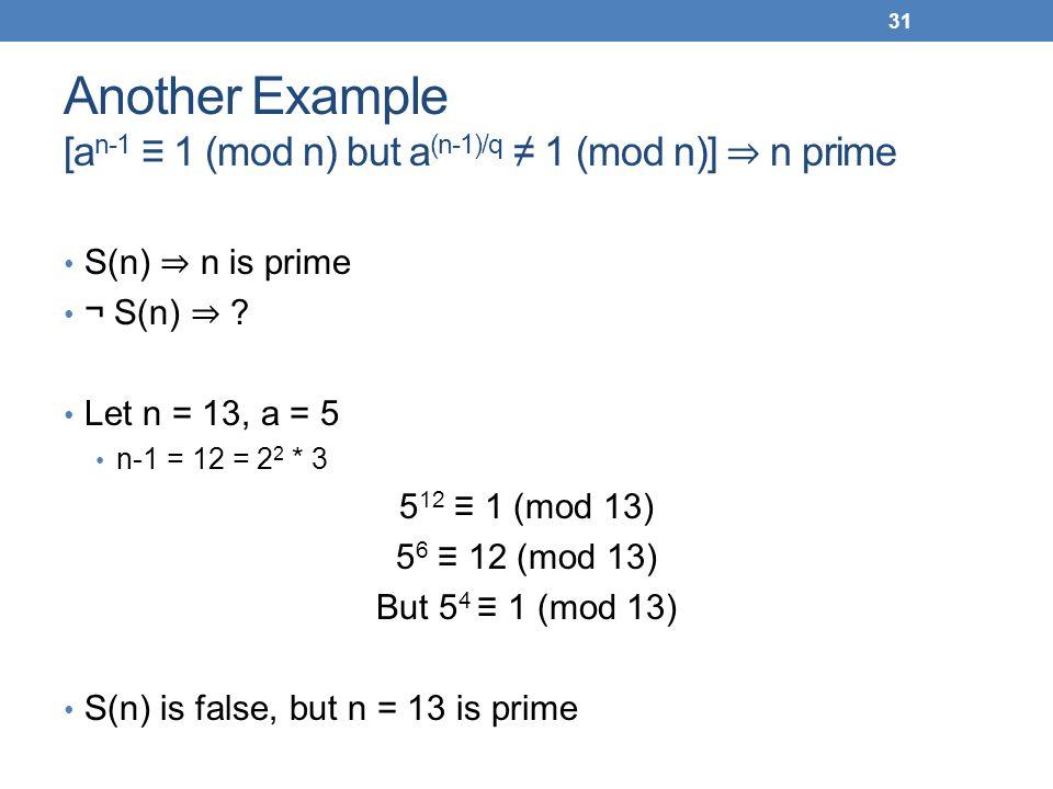 Another Example [a n-1 1 (mod n) but a (n-1)/q 1 (mod n)] n prime S(n) n is prime ¬ S(n) ? Let n = 13, a = 5 n-1 = 12 = 2 2 * 3 5 12 1 (mod 13) 5 6 12