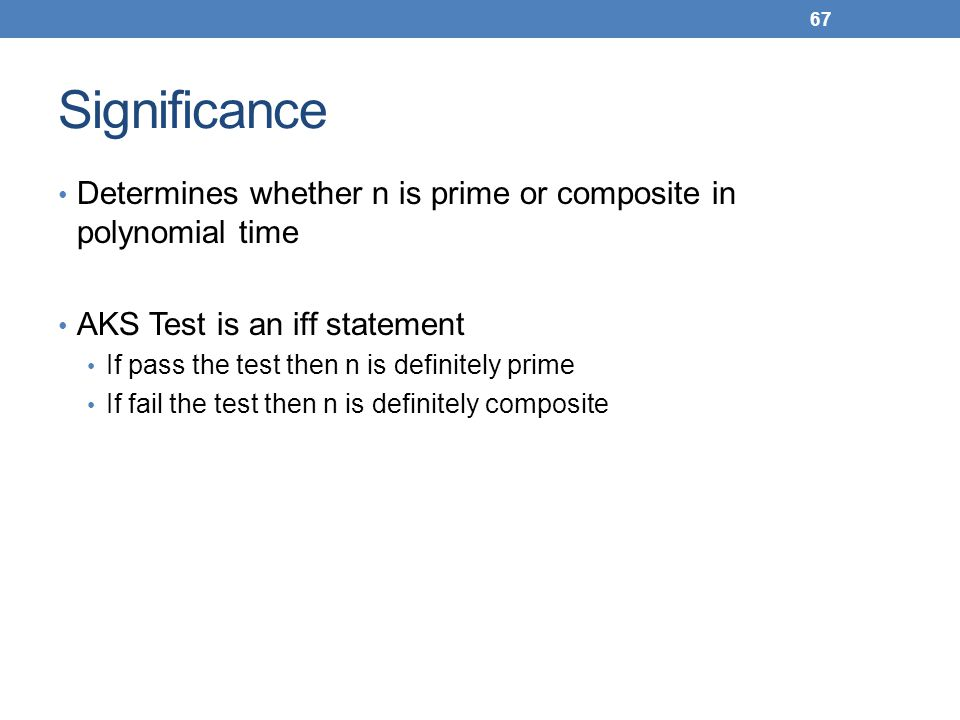 Significance Determines whether n is prime or composite in polynomial time AKS Test is an iff statement If pass the test then n is definitely prime If