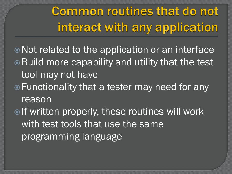 Not related to the application or an interface Build more capability and utility that the test tool may not have Functionality that a tester may need