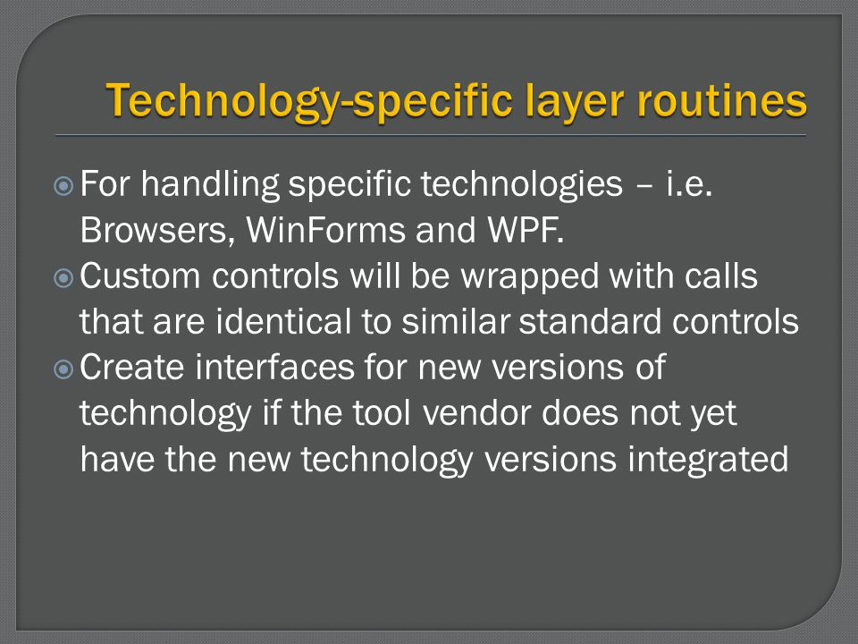 For handling specific technologies – i.e. Browsers, WinForms and WPF. Custom controls will be wrapped with calls that are identical to similar standar