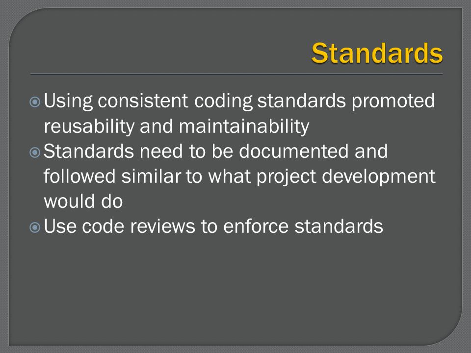 Using consistent coding standards promoted reusability and maintainability Standards need to be documented and followed similar to what project develo