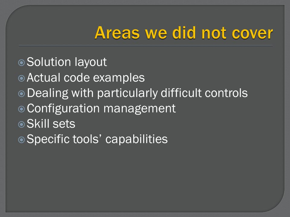 Solution layout Actual code examples Dealing with particularly difficult controls Configuration management Skill sets Specific tools capabilities