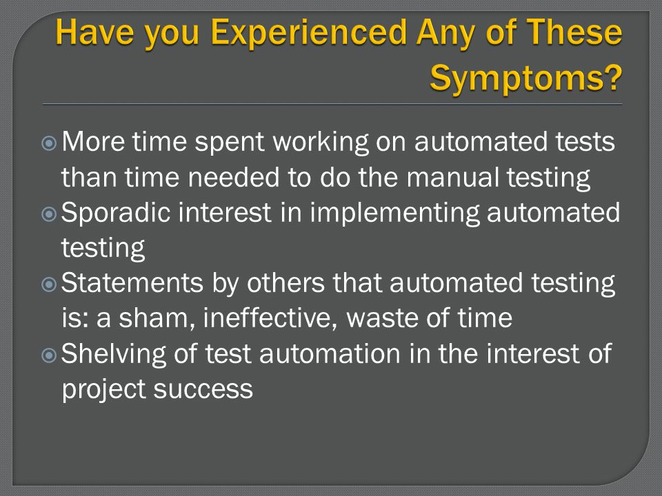More time spent working on automated tests than time needed to do the manual testing Sporadic interest in implementing automated testing Statements by