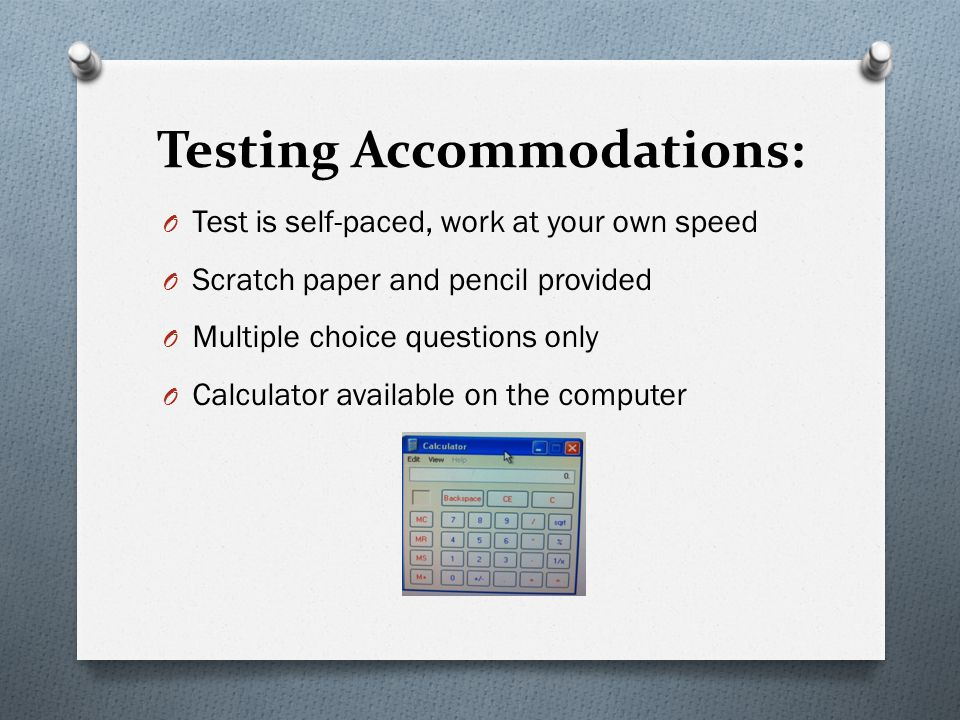 Testing Accommodations: O Test is self-paced, work at your own speed O Scratch paper and pencil provided O Multiple choice questions only O Calculator