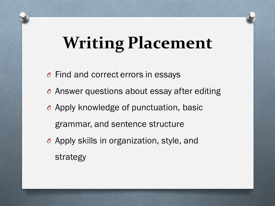 Writing Placement O Find and correct errors in essays O Answer questions about essay after editing O Apply knowledge of punctuation, basic grammar, and sentence structure O Apply skills in organization, style, and strategy