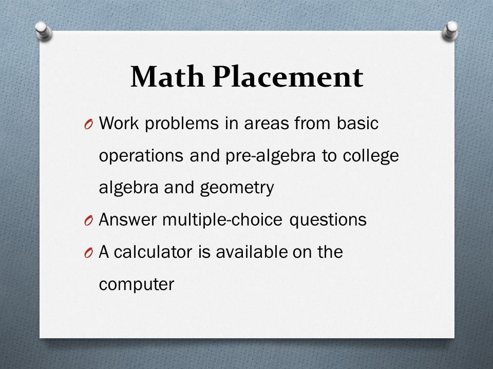 Math Placement O Work problems in areas from basic operations and pre-algebra to college algebra and geometry O Answer multiple-choice questions O A c