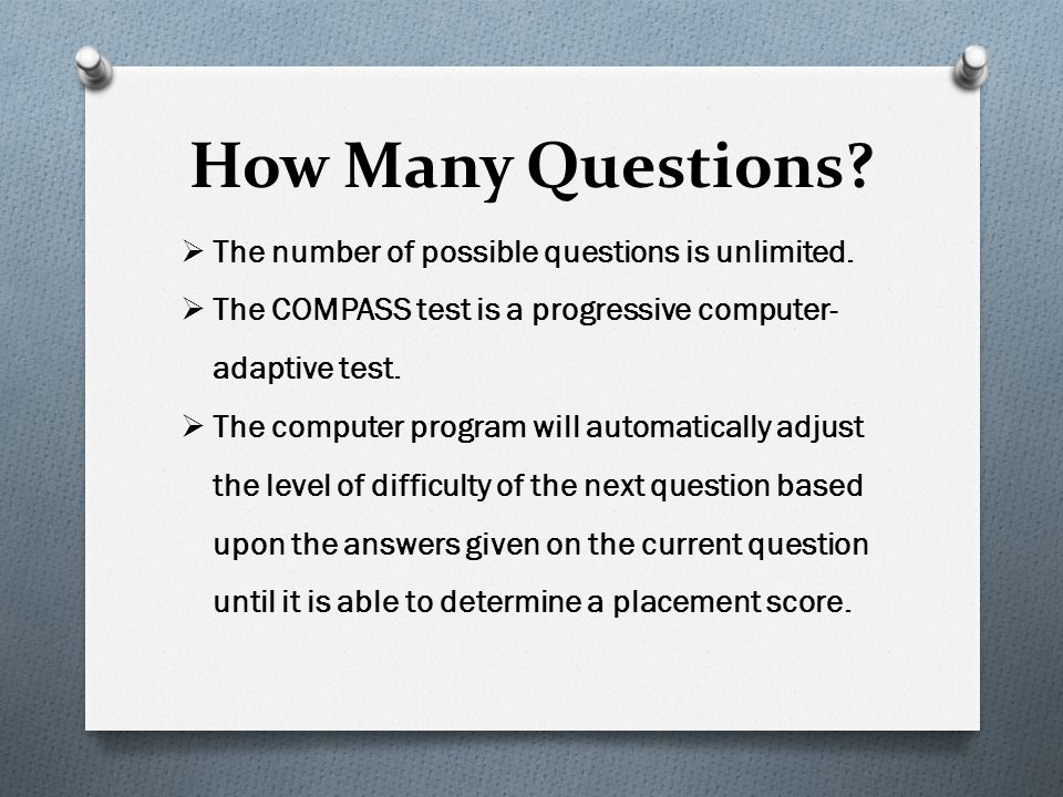 How Many Questions? The number of possible questions is unlimited. The COMPASS test is a progressive computer- adaptive test. The computer program wil