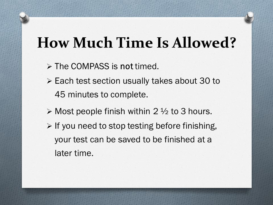 How Much Time Is Allowed? The COMPASS is not timed. Each test section usually takes about 30 to 45 minutes to complete. Most people finish within 2 ½
