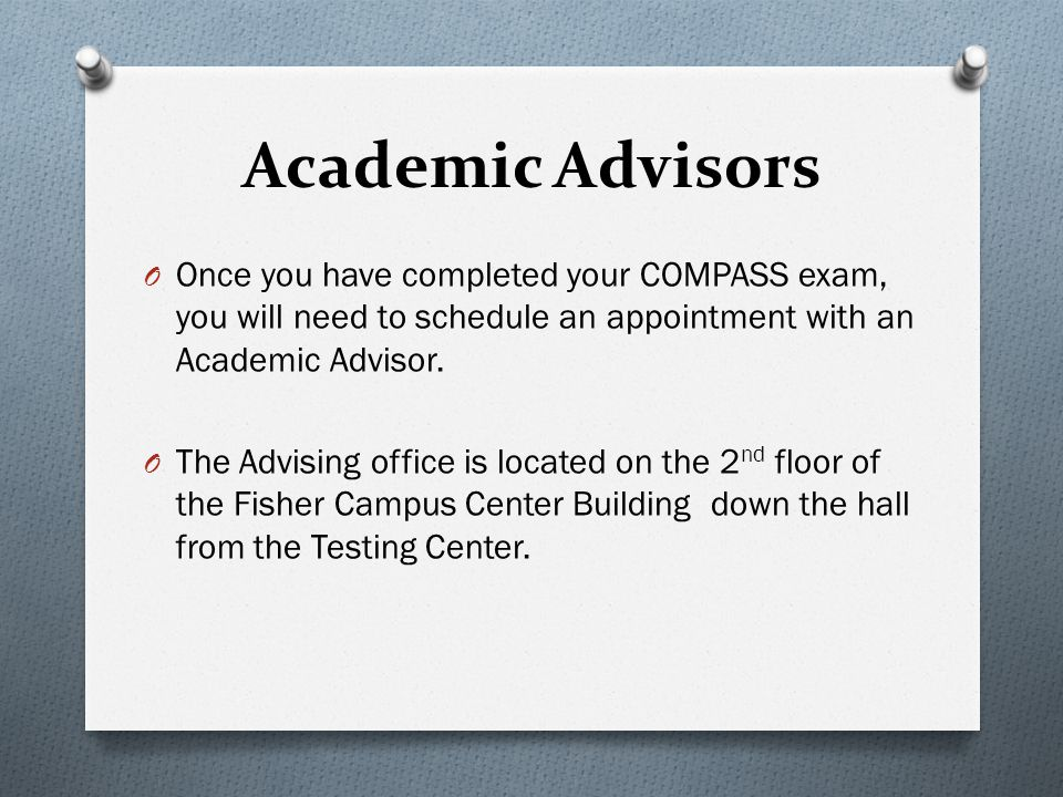 Academic Advisors O Once you have completed your COMPASS exam, you will need to schedule an appointment with an Academic Advisor. O The Advising offic