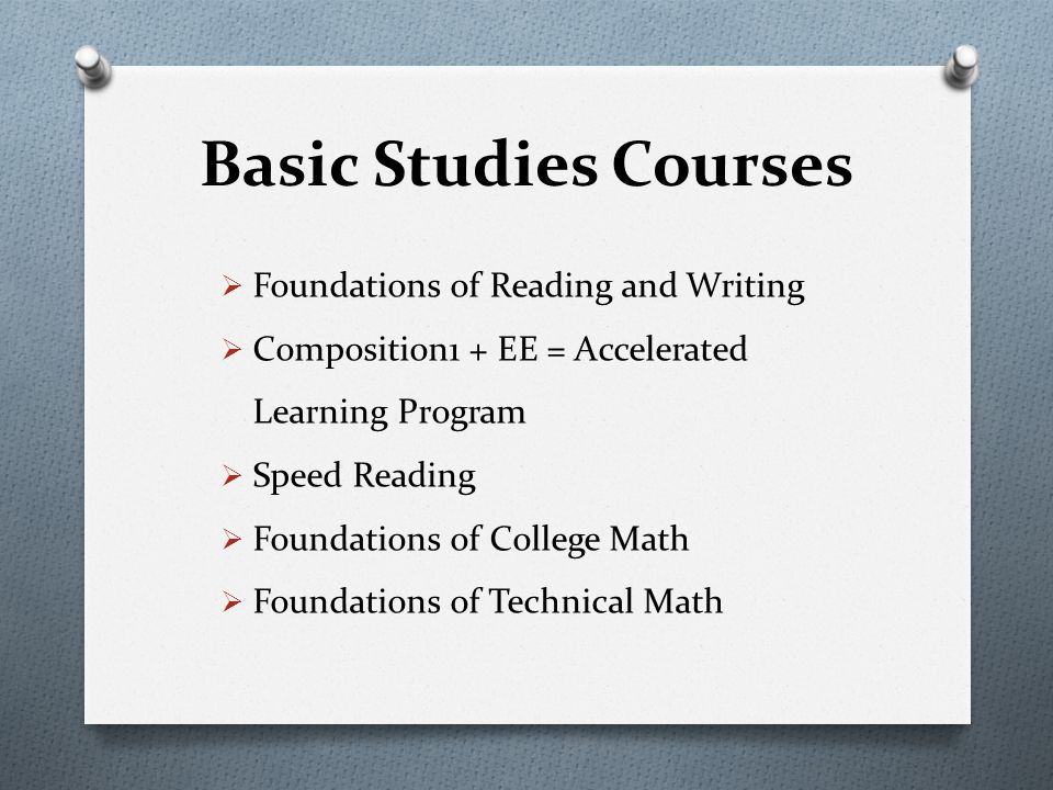 Basic Studies Courses Foundations of Reading and Writing Composition1 + EE = Accelerated Learning Program Speed Reading Foundations of College Math Foundations of Technical Math