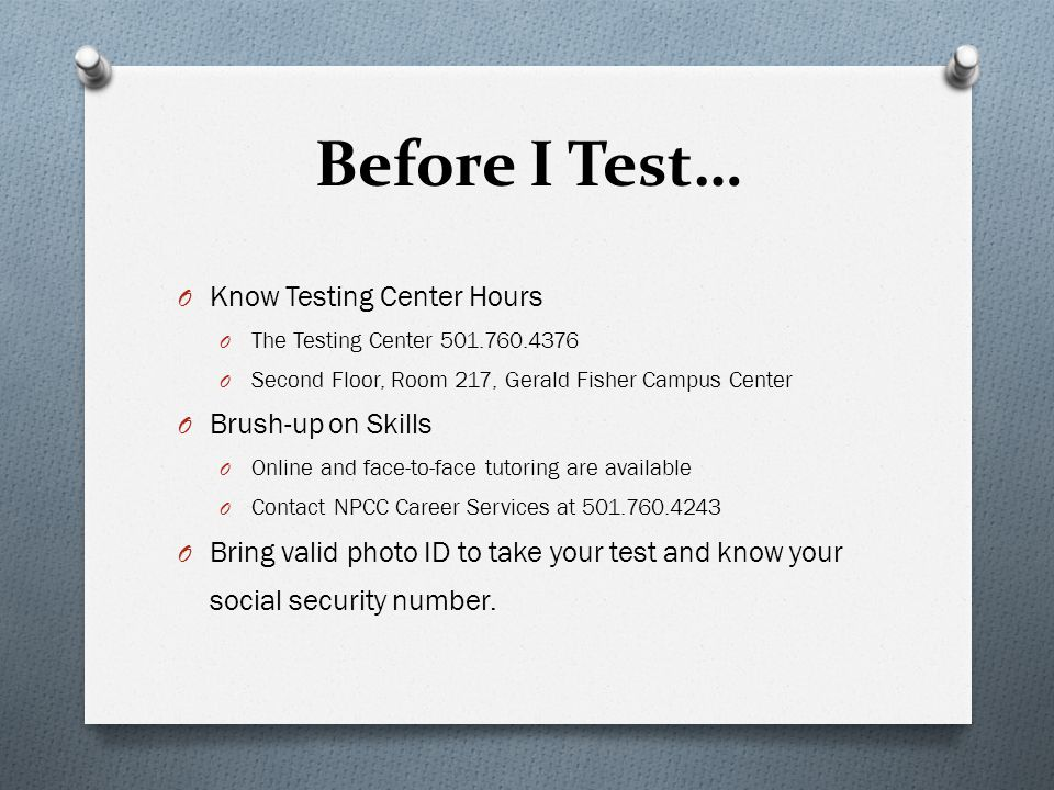 Before I Test… O Know Testing Center Hours O The Testing Center 501.760.4376 O Second Floor, Room 217, Gerald Fisher Campus Center O Brush-up on Skill