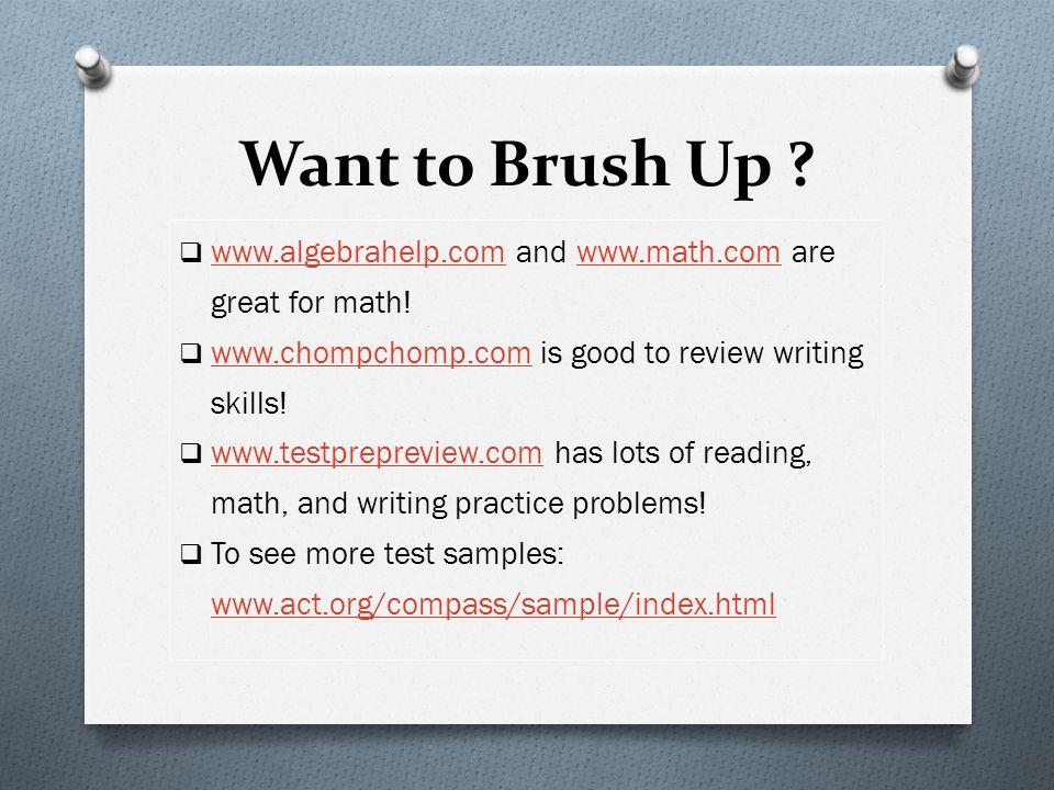 Want to Brush Up ? www.algebrahelp.com and www.math.com are great for math! www.algebrahelp.comwww.math.com www.chompchomp.com is good to review writi