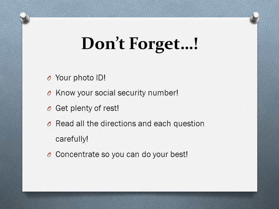 Dont Forget….O Your photo ID. O Know your social security number.