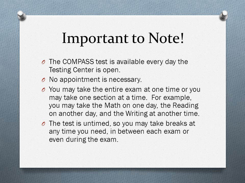 Important to Note! O The COMPASS test is available every day the Testing Center is open. O No appointment is necessary. O You may take the entire exam