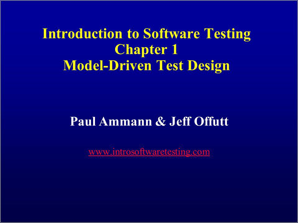 Model-Driven Test Design Introduction to Software Testing (Ch 1), www.introsoftwaretesting.com © Ammann & Offutt 12 software artifact model / structure test requirements refined requirements / test specs input values test cases test scripts test results pass / fail IMPLEMENTATION ABSTRACTION LEVEL DESIGN ABSTRACTION LEVEL