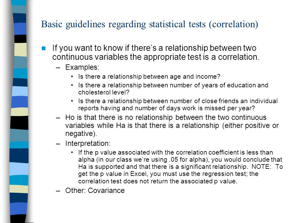 Basic guidelines regarding statistical tests (simple linear regression) If you have two continuous variables and 1) one of the variables can be considered the dependent variable and the other can be considered the independent variable, and 2) you are interested in prediction, the appropriate analysis is simple linear regression.