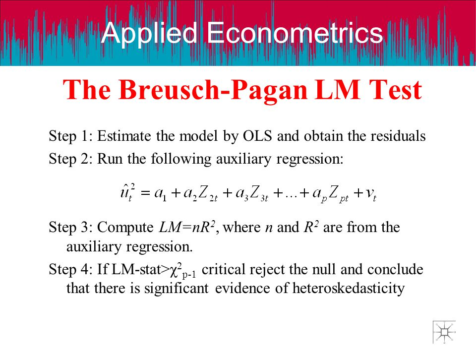 Applied Econometrics The Breusch-Pagan LM Test Step 1: Estimate the model by OLS and obtain the residuals Step 2: Run the following auxiliary regressi