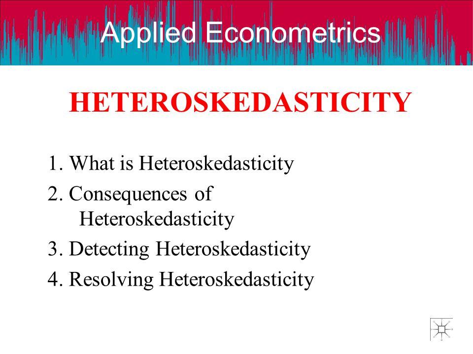 Applied Econometrics HETEROSKEDASTICITY 1. What is Heteroskedasticity 2. Consequences of Heteroskedasticity 3. Detecting Heteroskedasticity 4. Resolvi