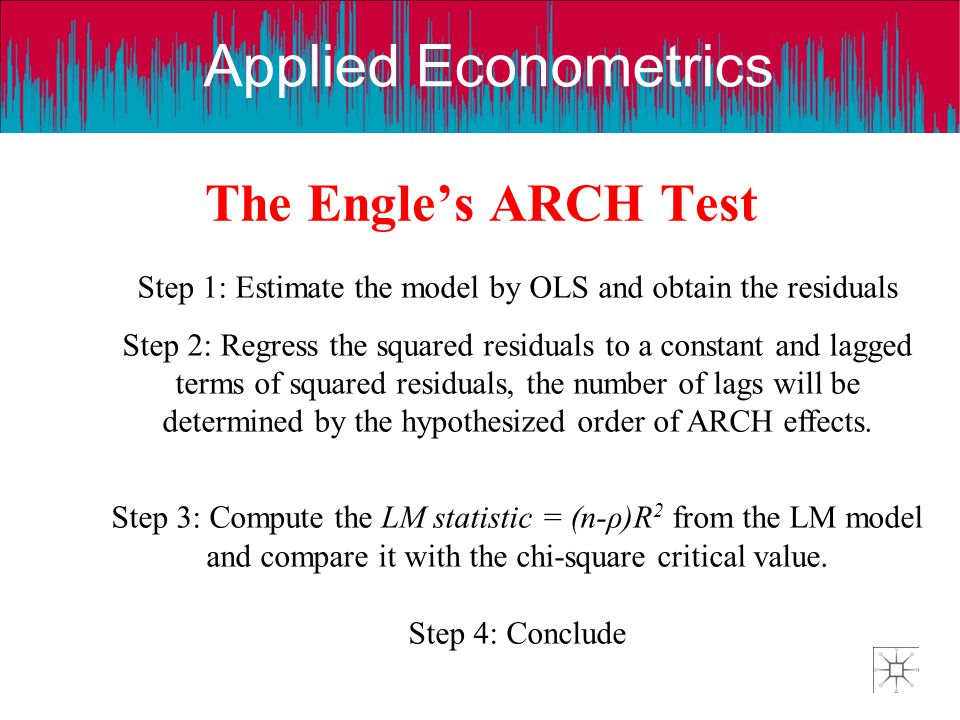 Applied Econometrics The Engles ARCH Test Step 1: Estimate the model by OLS and obtain the residuals Step 2: Regress the squared residuals to a consta