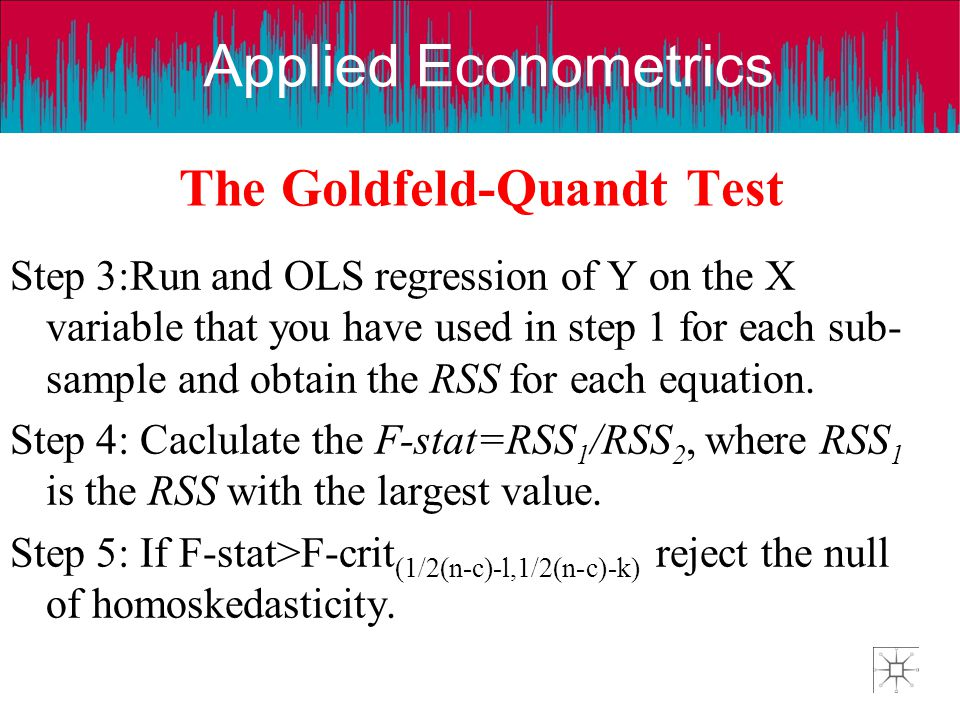 Applied Econometrics The Goldfeld-Quandt Test Step 3:Run and OLS regression of Y on the X variable that you have used in step 1 for each sub- sample a