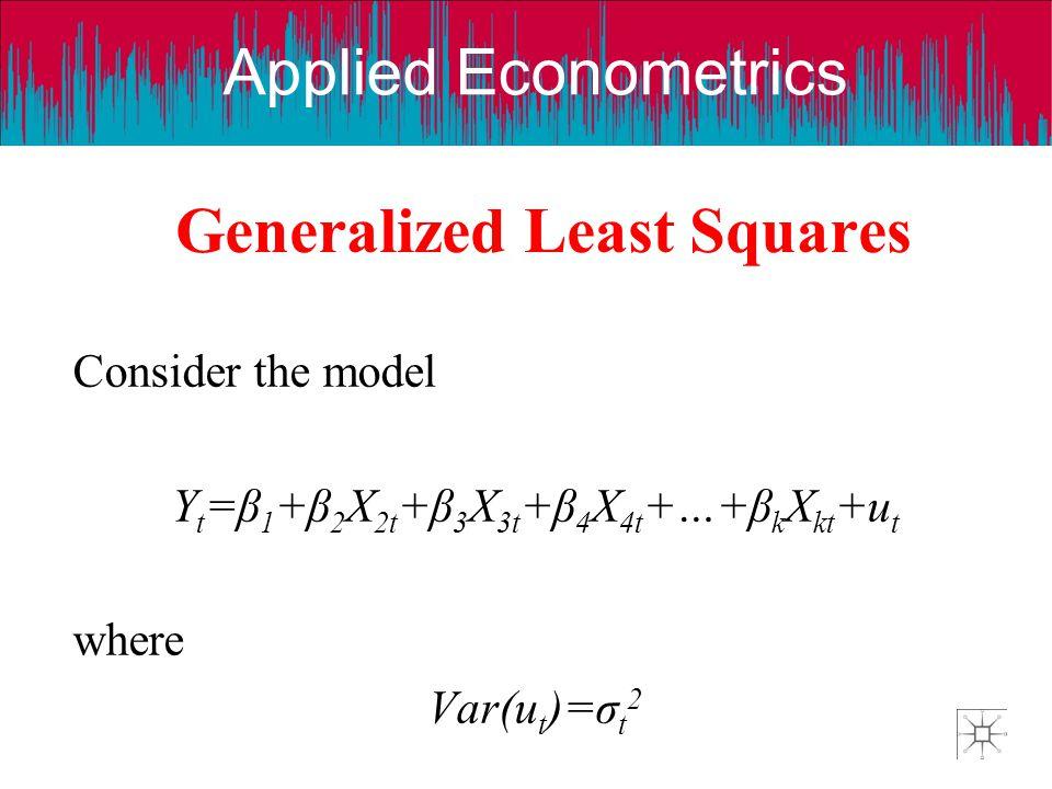Applied Econometrics Generalized Least Squares Consider the model Y t =β 1 +β 2 X 2t +β 3 X 3t +β 4 X 4t +…+β k X kt +u t where Var(u t )=σ t 2