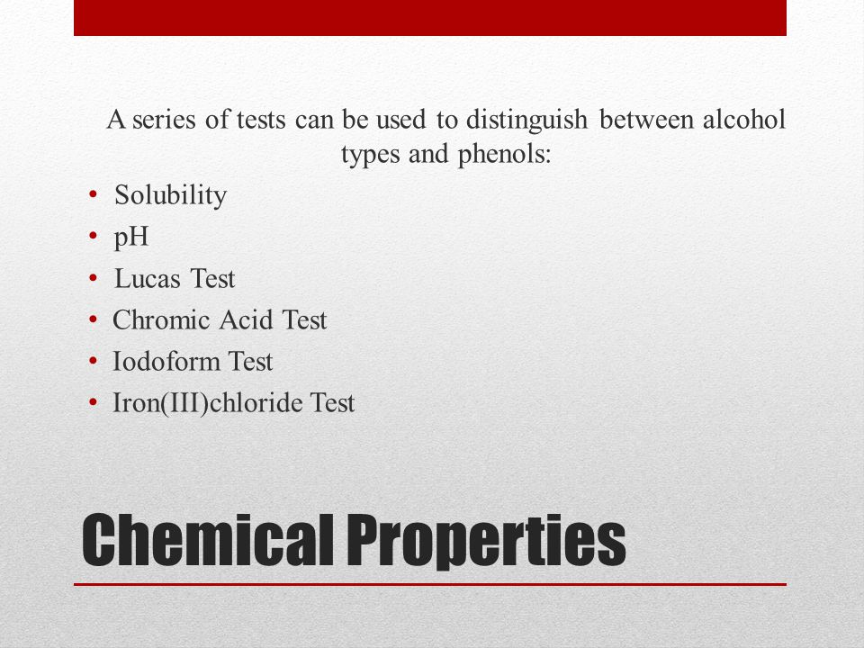 Chemical Properties A series of tests can be used to distinguish between alcohol types and phenols: Solubility pH Lucas Test Chromic Acid Test Iodofor