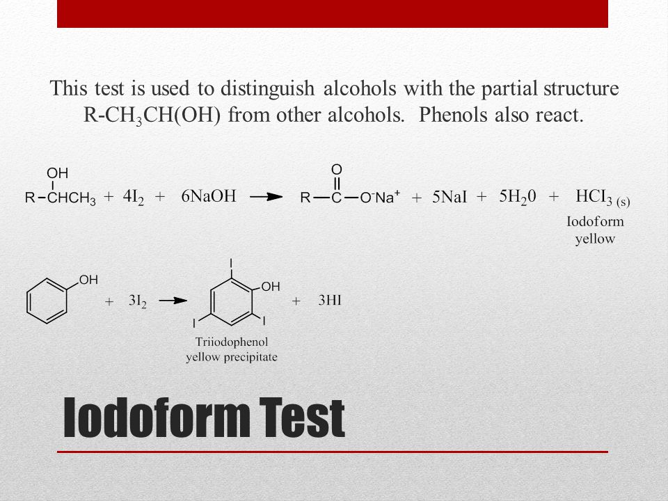 Iodoform Test This test is used to distinguish alcohols with the partial structure R-CH 3 CH(OH) from other alcohols. Phenols also react.